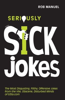 Seriously Sick Jokes: The Most Disgusting, Filthy, Offensive Jokes from the Vile, Obscene, Disturbed Minds of b3ta.com