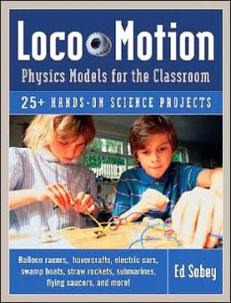 Loco-Motion: Physics Models for the Classroom: 25+ Hands-On Science Projects
