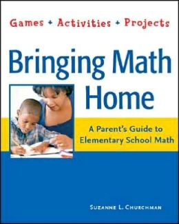 Bringing Math Home: A Parent's Guide to Elementary School Math - Games, Activities, Projects