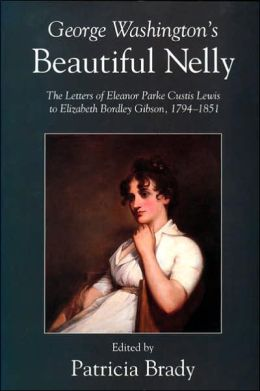 George Washington's Beautiful Nelly: The Letters of Eleanor Parke Custis Lewis to Elizabeth Bordley Gibson, 1794-1851