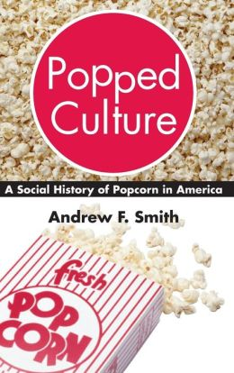 Popped Culture: The Social History of Popcorn in America