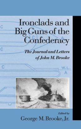 Ironclads and Big Guns of the Confederacy: The Journal and Letters of John M. Brooke