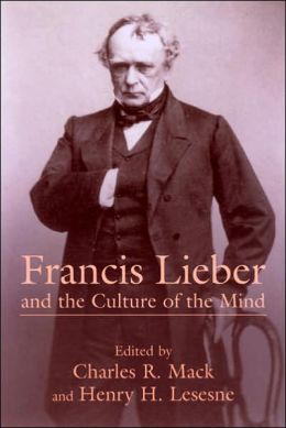 Francis Lieber and the Culture of the Mind: Fifteen Papers Devoted to the Life, Times, and Contributions of the Nineteenth-Century German-American Scholar, with an Excursus on Francis Lieber's Grave