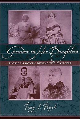 "Grander in Her Daughters: Florida""s Women during the Civil War Tracy J. Revels"