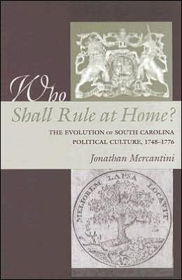 Who Shall Rule at Home?: The Evolution of South Carolina Political Culture, 1748-1776