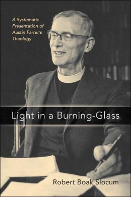 Light in a Burning-glass: A Systematic Presentation of Austin Farrer's Theology Robert Boak Slocum