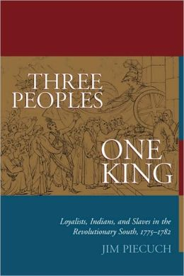 Three Peoples, One King: Loyalists, Indians, and Slaves in the Revolutionary South, 1775 - 1782