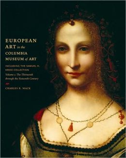 European Art in the Columbia Museum of Art, Including the Samuel H. Kress Collection, Volume One: The Thirteenth through the Sixteenth Century