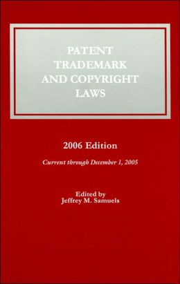 Patent, Trademark, and Copyright Laws, 2006 Edition