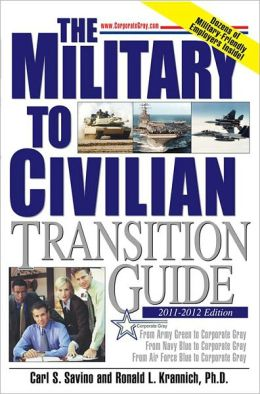 The Military to Civilian Transition Guide: From Army Green to Corporate Gray, From Navy Blue to Corporate Gray, From Air Force Blue to Corporate Gray