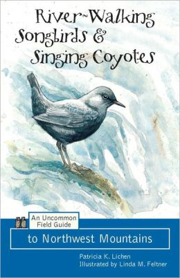 River Walking Songbirds and Singing Coyotes: An Uncommon Field Guide to Northwest Mountains