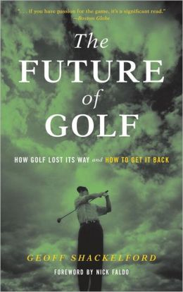 The Future of Golf: How Golf Lost Its Way and How to Get It Back Geoff Shackelford