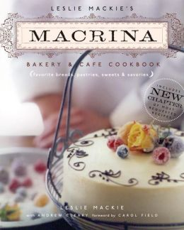 Leslie Mackie's Macrina Bakery and Cafe Cookbook: Favorite Breads, Pastries, Sweets and Savories