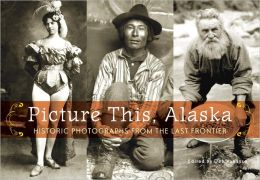 Picture This, Alaska: Historic Photographs from the Last Frontier