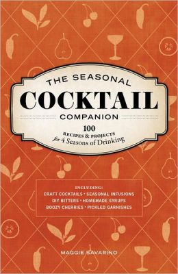 The Seasonal Cocktail Companion: Recipes and Projects for Four Seasons of Drinking