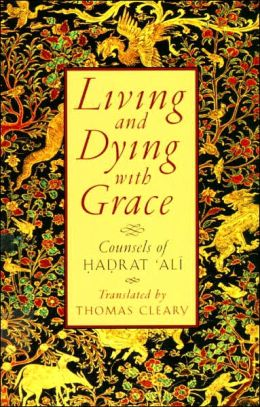 Living & Dying with Grace: Counsels of Hadrat 'Ali
