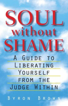 Soul Without Shame: A Guide to Liberating Yourself from the Judge Within