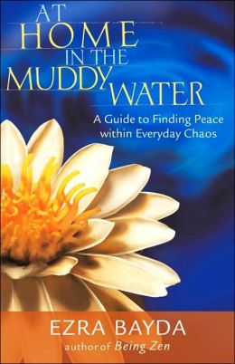 At Home In The Muddy Water: The Zen Of Living With Everyday Chaos