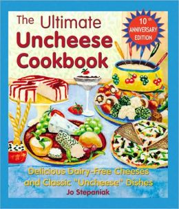 Ultimate Uncheese Cookbook: Delicious Dairy-Free Cheeses and Classic Uncheese Dishes
