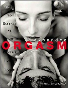 Expanded Orgasm: Soar to Ecstacy at Your Lover's Every Touch