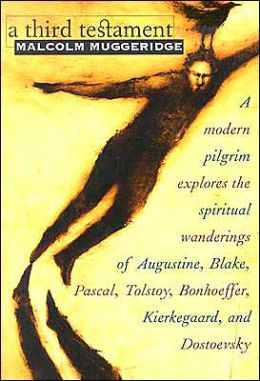 A Third Testament: A Modern Pilgrim Explores the Spiritual Wanderings of Augustine, Blake, Pascal, Tolstoy, Bonhoeffer, Kierkegaard, and