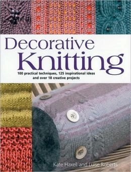 Decorative Knitting: 100 Practical Techniques, 125 Inspirational Ideas; and over 18 Creative Projects