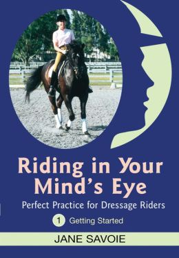 Riding in Your Mind's Eye 1: Perfect Practice for Dressage Riders: Getting Started