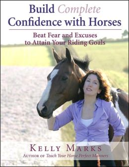 Build Complete Confidence with Horses: Beat Fear and Excuses to Attain Your Riding Goals