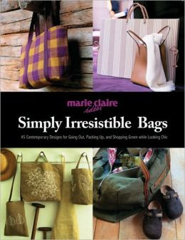 Simply Irresistible Bags: 45 Designs for Going Out, Looking Chic, and Shopping Green
