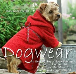 Dogwear: Over 30 Super Easy Sewing Projects: Fashionable, Functional, Fun Gear for Your Four-Legged Friend Mette Syrstad Hoydal