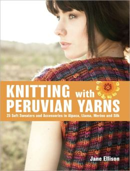 Knitting with Peruvian Yarns: 25 Soft Sweaters and Accessories in Alpaca, Llama, Merino and Silk