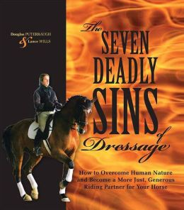 The Seven Deadly Sins of Dressage: How to Overcome Human Nature and Become a More Just, Generous Riding Partner for Your Horse