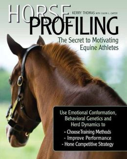 Horse Profiling: The Secret to Motivating Equine Athletes: Using Emotional Conformation, Behavioral Genetics and Herd Dynamics to Choose Training Methods, Improve Performance, and Hone Competitive Strategy and Management