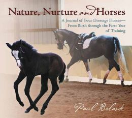 Nature, Nurture, and Horses: A Journal of Four Dressage Horses in Training-From Birth Through the First Year of Training