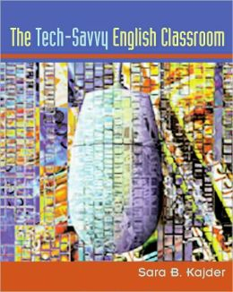 Tech-Savvy English Classroom, The Sara B. Kajder