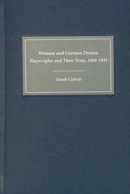 Women and German Drama: Playwrights and Their Texts, 1860-1945 ( Studies in German Literature, Linguistics and Culture Series)