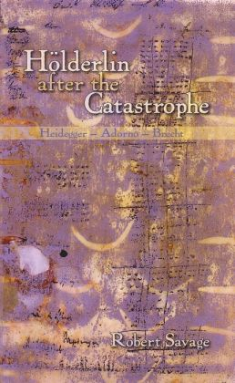 Holderlin After the Catastrophe : Heidegger-Adorno-Brecht