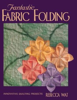 Fantastic Fabric Folding: Innovative Quilting Projects