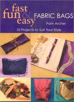 Fast, Fun and Easy Fabric Bags: 10 Projects to Suit Your Style