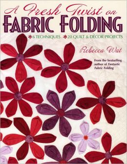 Fresh Twist on Fabric Folding: 6 Techniques--20 Quilt and DéCor Projects