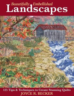 Beautifully Embellished Landscapes: 125 Tips and Techniques to Create Stunning Quilts
