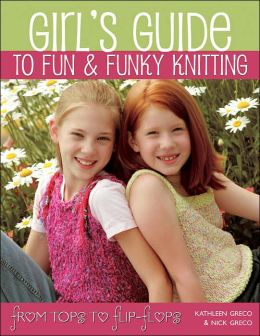 Girls Guide to Fun and Funky Knitting: From Tops to Flip-Flops