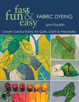 Fast, Fun and Easy Fabric Dyeing: Create Colorful Fabric for Quilts, Crafts and Wearables
