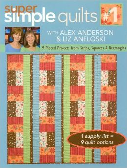 Super Simple Quilts #1 with Alex Anderson & Liz Aneloski: 9 Pieced Projects from Strips, Squares and Rectangles