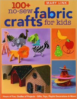 100+ No-Sew Fabric Crafts for Kids: Hours of Fun, Oodles of Projects, Gifts, Toys, Playful Decorations and More!