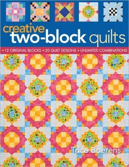 Creative Two-Block Quilts: Original Blocks; 20 Quilt Designs; Unlimited Combinations