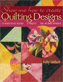 Show Me How to Create Quilting Designs: 70 Ready-to-Use Designs - 6 Projects - Fun, No-Mark Approach