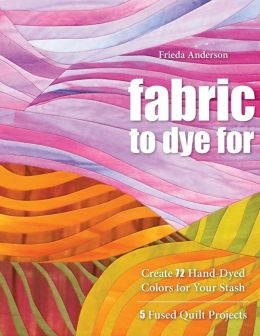 Fabric to Dye For: Create 72 Hand-Dyed Colors for Your Stash - 5 Fused Quilt Projects