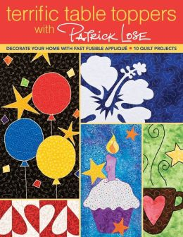 Terrific Table Toppers with Patrick Lose: Decorate Your Home with Fast Fusible Applique; 10 Quilt Projects