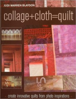Collage+Cloth=Quilt: Create Innovative Quilts from Photo Inspirations